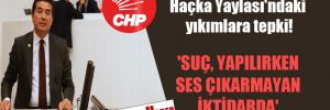CHP'li Kaya'dan Haçka Yaylası'ndaki yıkımlara tepki! 'Suç, yapılırken ses çıkarmayan iktidarda'