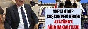 AKP'li grup başkanvekilinden Atatürk'e ağır hakaretler!