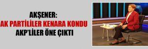 Akşener: Ak Partililer kenara kondu AKP'liler öne çıktı