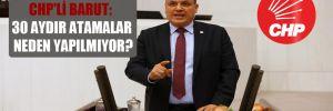 CHP'li Barut: 30 aydır atamalar neden yapılmıyor?