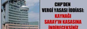 CHP'den vergi yasası iddiası: Kaynağı Saray'ın kasasına indireceksiniz