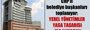 CHP'li belediye başkanları toplanıyor: Yerel Yönetimler Yasa Tasarı ele alınacak