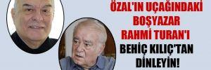 Özal'ın uçağındaki boşyazar Rahmi turan'ı Behiç Kılıç'tan dinleyin!