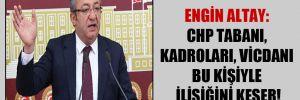 Engin Altay: CHP tabanı, kadroları, vicdanı bu kişiyle ilişiğini keser!