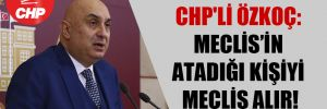 CHP'li Özkoç: Meclis'in atadığı kişiyi Meclis alır!