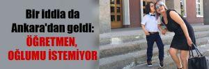 Bir iddia da Ankara'dan geldi: Öğretmen, oğlumu istemiyor