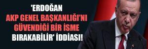 'Erdoğan AKP Genel Başkanlığı'nı güvendiği bir isme bırakabilir' iddiası!