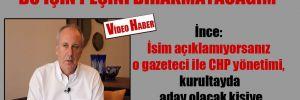 İnce: İsim açıklamıyorsanız o gazeteci ile CHP yönetimi, kurultayda aday olacak kişiye iftira atıyor demektir