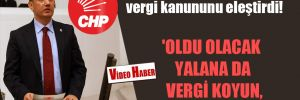 CHP'li Ünver yeni vergi kanununu eleştirdi! 'Oldu olacak yalana da vergi koyun, olsun bitsin'