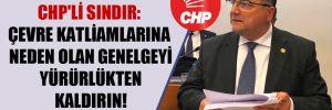 CHP'li Sındır: Çevre katliamlarına neden olan genelgeyi yürürlükten kaldırın!