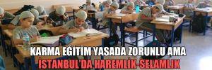 Karma eğitim yasada zorunlu ama İstanbul'da haremlik-selamlık uygulaması var!
