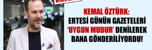 Kemal Öztürk: Ertesi günün gazeteleri 'uygun mudur' denilerek bana gönderiliyordu!