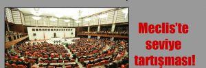 Meclis'te seviye tartışması!
