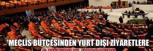 'Meclis bütçesinden yurt dışı ziyaretlere 6 milyon TL harcandı'