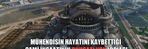 Mühendisin hayatını kaybettiği cami inşaatının ruhsatı yok iddiası