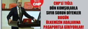 CHP'li Tığlı: Dün komşularla sıfır sorun diyenler bugün ülkemizin adalarına pasaportla giriyorlar!