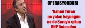 Yalan haber operasyondur! 'Rahmi Turan ne yalan kaynağını ne de Saray'a çıkan CHP'linin adını açıklamıyor'