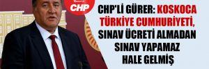 CHP'li Gürer: Koskoca Türkiye Cumhuriyeti, sınav ücreti almadan sınav yapamaz hale gelmiş