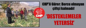 CHP'li Gürer: Borcu olmayan çiftçi kalmadı!