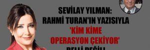 Sevilay Yılman: Rahmi Turan'ın yazısıyla 'kim kime operasyon çekiyor' belli değil!