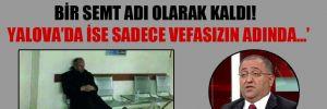 'Vefa, İstanbul'da bir semt adı olarak kaldı!  Yalova'da ise sadece vefasızın adında…!