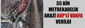 35 bin metrekarelik arazi AKP'li vakfa verildi
