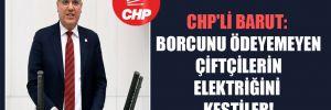 CHP'li Barut: Borcunu ödeyemeyen çiftçilerin elektriğini kestiler!