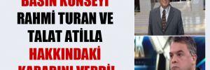 Basın Konseyi Rahmi Turan ve Talat Atilla hakkındaki kararını verdi!