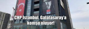 CHP İstanbul, Galatasaray'a komşu oluyor!