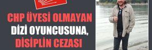 CHP üyesi olmayan dizi oyuncusuna, disiplin cezası komedisi
