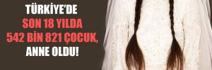Türkiye'de son 18 yılda 542 bin 821 çocuk, anne oldu!