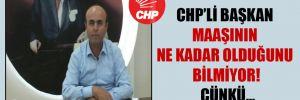 CHP'li başkan maaşının ne kadar olduğunu bilmiyor! Çünkü…