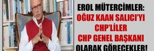 Erol Mütercimler: Oğuz Kaan Salıcı'yı CHP'liler CHP Genel Başkanı olarak görecekler!