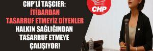 CHP'li Taşcıer: İtibardan tasarruf etmeyiz diyenler halkın sağlığından tasarruf etmeye çalışıyor!