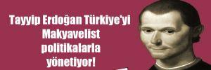 Tayyip Erdoğan Türkiye'yi Makyavelist politikalarla yönetiyor!