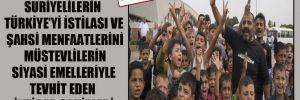 Suriyelilerin Türkiye'yi istilası ve şahsi menfaatlerini müstevlilerin siyasi emelleriyle tevhit eden iktidar sahipleri
