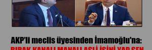 AKP'li meclis üyesinden İmamoğlu'na: Bırak kanalı manalı asli işini yap sen