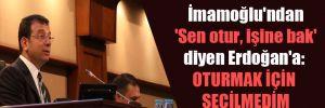 İmamoğlu'ndan 'Sen otur, işine bak' diyen Erdoğan'a: Oturmak için seçilmedim