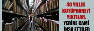 40 yıllık kütüphaneyi yıktılar, yerine cami inşa ettiler