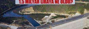 Melen Barajı için harcanan 1.5 milyar liraya ne oldu?