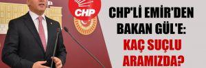 CHP'li Emir'den Bakan Gül'e: Kaç suçlu aramızda?