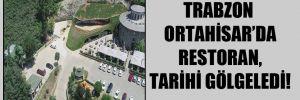 Trabzon Ortahisar'da restoran, tarihi gölgeledi!