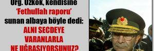 Org. Özkök, kendisine 'Fethullah raporu' sunan albaya böyle dedi: Alnı secdeye varanlarla ne uğraşıyorsunuz?