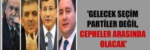 'Gelecek seçim partiler değil, cepheler arasında olacak'
