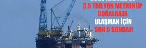 Doğu Akdeniz'de 3.5 trilyon metreküp doğalgaza ulaşmak için son 6 sondaj!