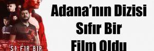 Adana'nın Dizisi Sıfır Bir Film Oldu