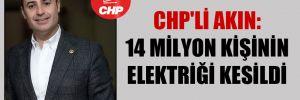 CHP'li Akın: 14 milyon kişinin elektriği kesildi