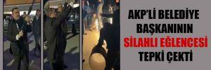 AKP'li belediye başkanının silahlı eğlencesi tepki çekti