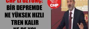 CHP'li Öztunç: Bir depremde ne yüksek hızlı tren kalır ne de yol