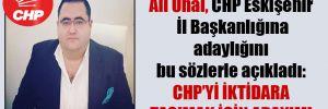 Ali Ünal, CHP Eskişehir İl Başkanlığına adaylığını bu sözlerle açıkladı: CHP'yi iktidara taşımak için adayım!